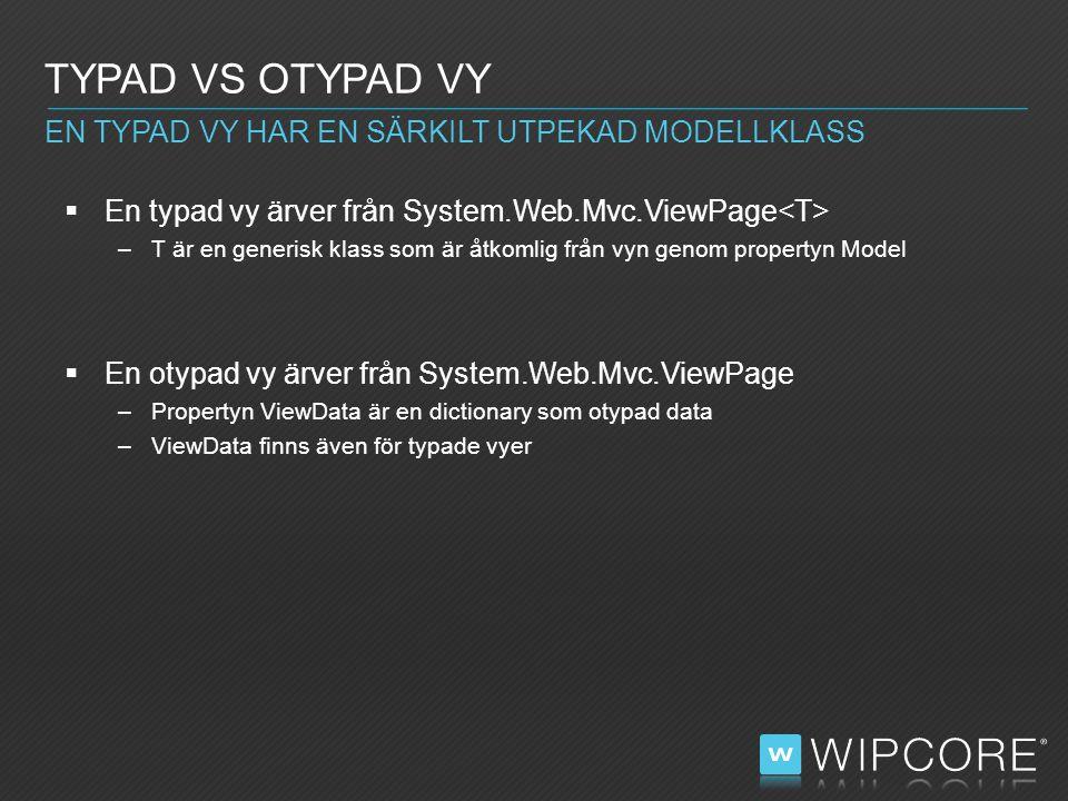  En typad vy ärver från System.Web.Mvc.ViewPage –T är en generisk klass som är åtkomlig från vyn genom propertyn Model  En otypad vy ärver från System.Web.Mvc.ViewPage –Propertyn ViewData är en dictionary som otypad data –ViewData finns även för typade vyer TYPAD VS OTYPAD VY EN TYPAD VY HAR EN SÄRKILT UTPEKAD MODELLKLASS