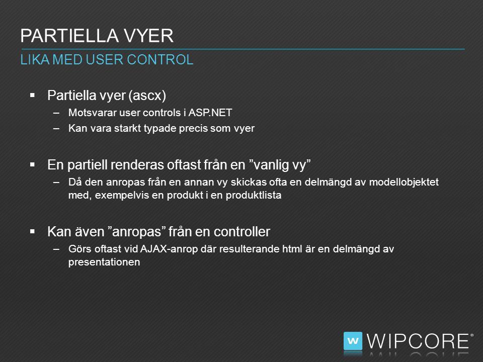  Partiella vyer (ascx) –Motsvarar user controls i ASP.NET –Kan vara starkt typade precis som vyer  En partiell renderas oftast från en vanlig vy –Då den anropas från en annan vy skickas ofta en delmängd av modellobjektet med, exempelvis en produkt i en produktlista  Kan även anropas från en controller –Görs oftast vid AJAX-anrop där resulterande html är en delmängd av presentationen PARTIELLA VYER LIKA MED USER CONTROL