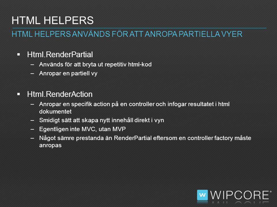  Html.RenderPartial –Används för att bryta ut repetitiv html-kod –Anropar en partiell vy  Html.RenderAction –Anropar en specifik action på en controller och infogar resultatet i html dokumentet –Smidigt sätt att skapa nytt innehåll direkt i vyn –Egentligen inte MVC, utan MVP –Något sämre prestanda än RenderPartial eftersom en controller factory måste anropas HTML HELPERS HTML HELPERS ANVÄNDS FÖR ATT ANROPA PARTIELLA VYER
