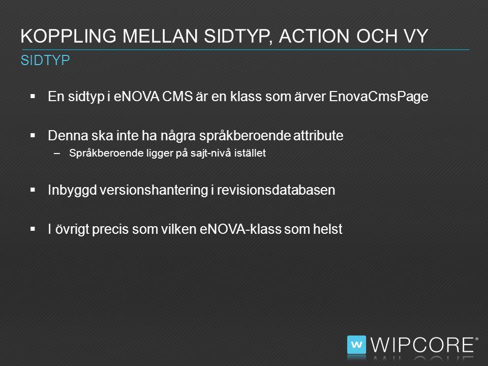  En sidtyp i eNOVA CMS är en klass som ärver EnovaCmsPage  Denna ska inte ha några språkberoende attribute –Språkberoende ligger på sajt-nivå istället  Inbyggd versionshantering i revisionsdatabasen  I övrigt precis som vilken eNOVA-klass som helst KOPPLING MELLAN SIDTYP, ACTION OCH VY SIDTYP