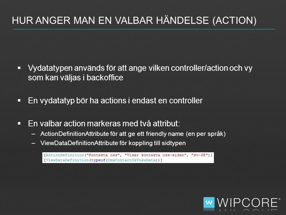  Vydatatypen används för att ange vilken controller/action och vy som kan väljas i backoffice  En vydatatyp bör ha actions i endast en controller  En valbar action markeras med två attribut: –ActionDefinitionAttribute för att ge ett friendly name (en per språk) –ViewDataDefinitionAttribute för koppling till sidtypen HUR ANGER MAN EN VALBAR HÄNDELSE (ACTION)