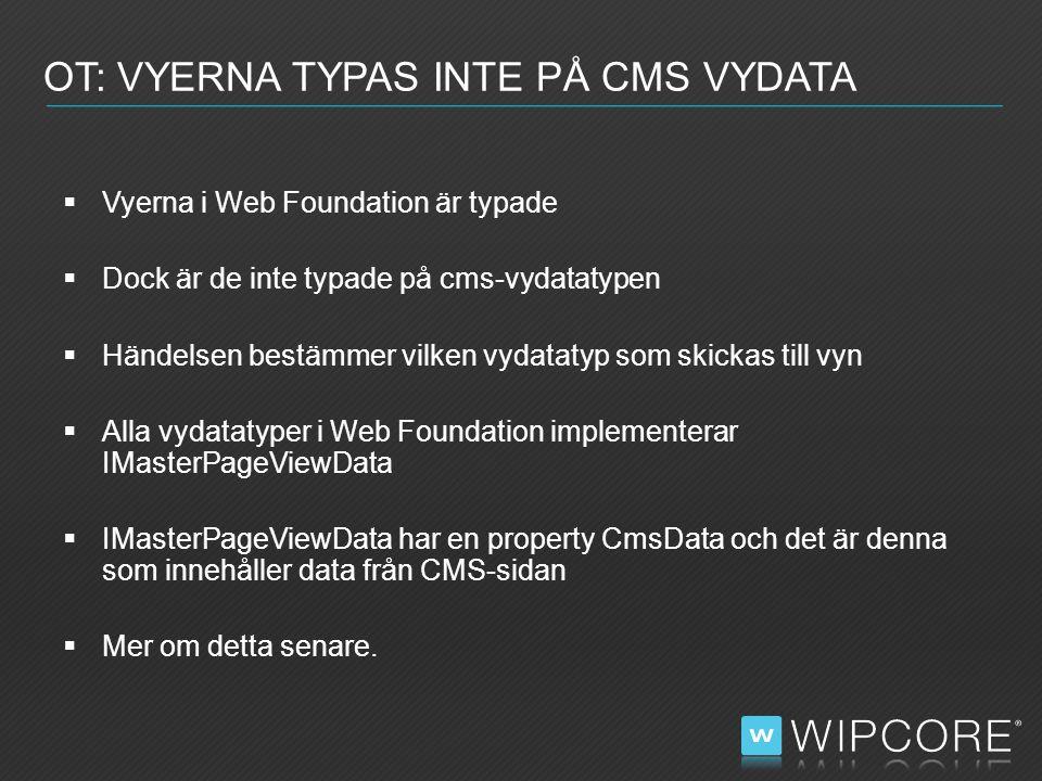  Vyerna i Web Foundation är typade  Dock är de inte typade på cms-vydatatypen  Händelsen bestämmer vilken vydatatyp som skickas till vyn  Alla vydatatyper i Web Foundation implementerar IMasterPageViewData  IMasterPageViewData har en property CmsData och det är denna som innehåller data från CMS-sidan  Mer om detta senare.