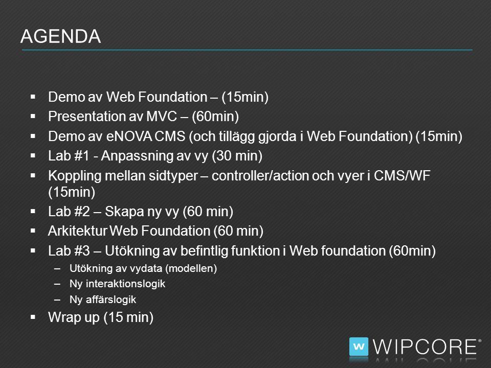  Demo av Web Foundation – (15min)  Presentation av MVC – (60min)  Demo av eNOVA CMS (och tillägg gjorda i Web Foundation) (15min)  Lab #1 - Anpassning av vy (30 min)  Koppling mellan sidtyper – controller/action och vyer i CMS/WF (15min)  Lab #2 – Skapa ny vy (60 min)  Arkitektur Web Foundation (60 min)  Lab #3 – Utökning av befintlig funktion i Web foundation (60min) –Utökning av vydata (modellen) –Ny interaktionslogik –Ny affärslogik  Wrap up (15 min) AGENDA