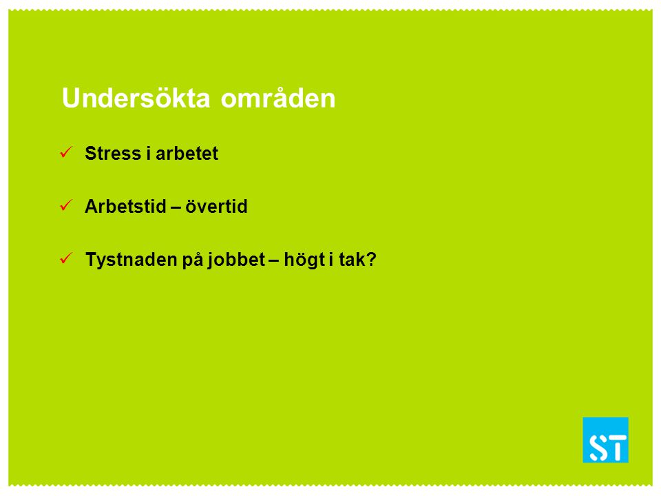 Undersökta områden Stress i arbetet Arbetstid – övertid Tystnaden på jobbet – högt i tak