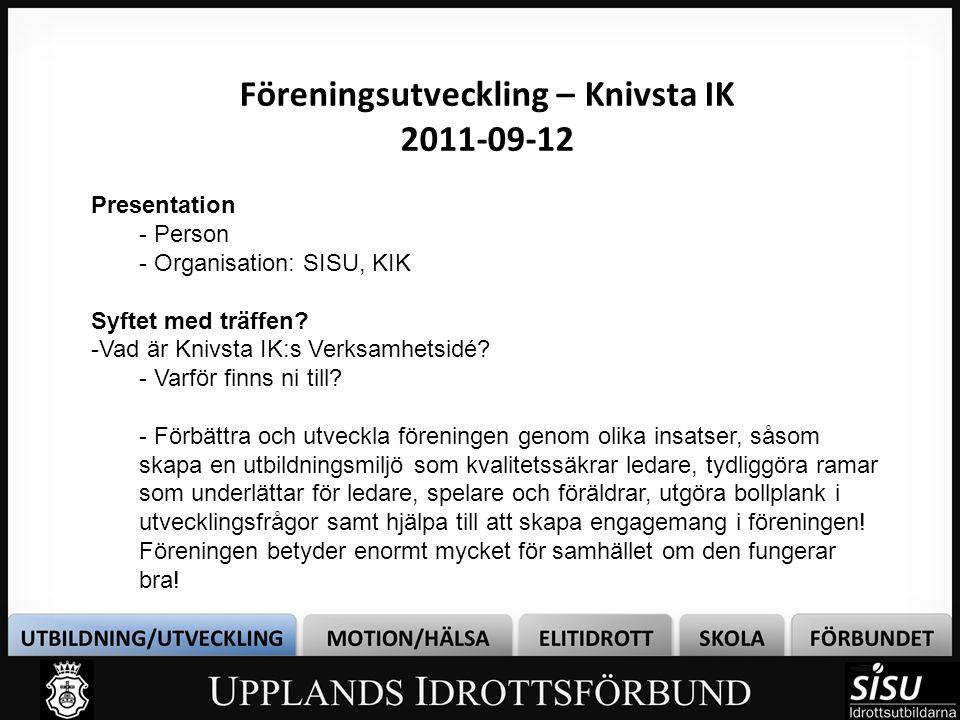Föreningsutveckling – Knivsta IK 2011-09-12 Presentation - Person - Organisation: SISU, KIK Syftet med träffen.