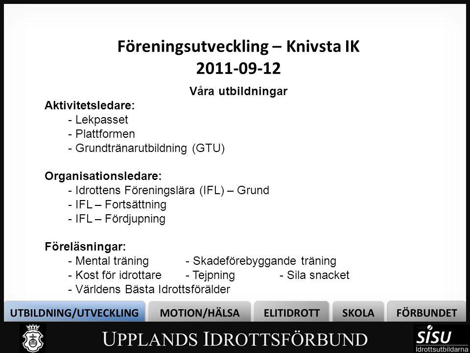 Föreningsutveckling – Knivsta IK 2011-09-12 Våra utbildningar Aktivitetsledare: - Lekpasset - Plattformen - Grundtränarutbildning (GTU) Organisationsledare: - Idrottens Föreningslära (IFL) – Grund - IFL – Fortsättning - IFL – Fördjupning Föreläsningar: - Mental träning- Skadeförebyggande träning - Kost för idrottare- Tejpning- Sila snacket - Världens Bästa Idrottsförälder