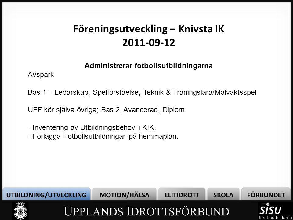 Föreningsutveckling – Knivsta IK 2011-09-12 Administrerar fotbollsutbildningarna Avspark Bas 1 – Ledarskap, Spelförståelse, Teknik & Träningslära/Målvaktsspel UFF kör själva övriga; Bas 2, Avancerad, Diplom - Inventering av Utbildningsbehov i KIK.