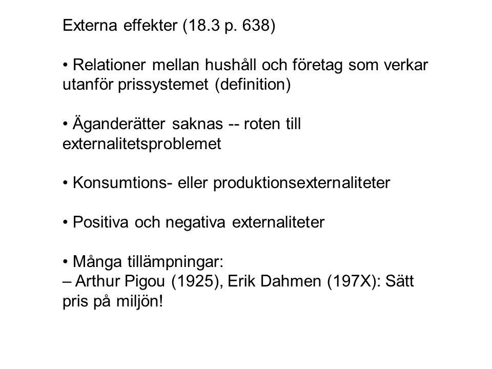 Externa effekter (18.3 p. 638) Relationer mellan hushåll och företag som verkar utanför prissystemet (definition) Äganderätter saknas -- roten till ex