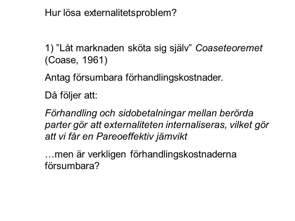 """Hur lösa externalitetsproblem? 1) """"Låt marknaden sköta sig själv"""" Coaseteoremet (Coase, 1961) Antag försumbara förhandlingskostnader. Då följer att: F"""