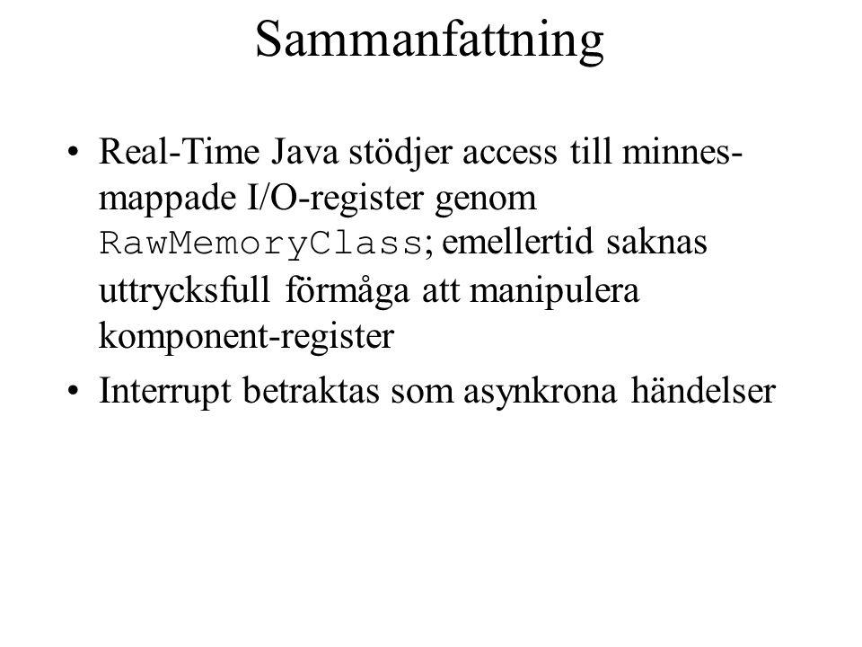 Sammanfattning Real-Time Java stödjer access till minnes- mappade I/O-register genom RawMemoryClass ; emellertid saknas uttrycksfull förmåga att manipulera komponent-register Interrupt betraktas som asynkrona händelser