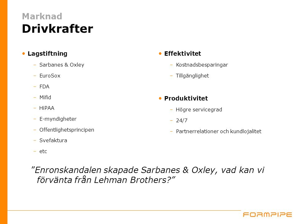 Lagstiftning –Sarbanes & Oxley –EuroSox –FDA –Mifid –HiPAA –E-myndigheter –Offentlighetsprincipen –Svefaktura –etc Effektivitet –Kostnadsbesparingar –Tillgänglighet Produktivitet –Högre servicegrad –24/7 –Partnerrelationer och kundlojalitet Enronskandalen skapade Sarbanes & Oxley, vad kan vi förvänta från Lehman Brothers Marknad Drivkrafter