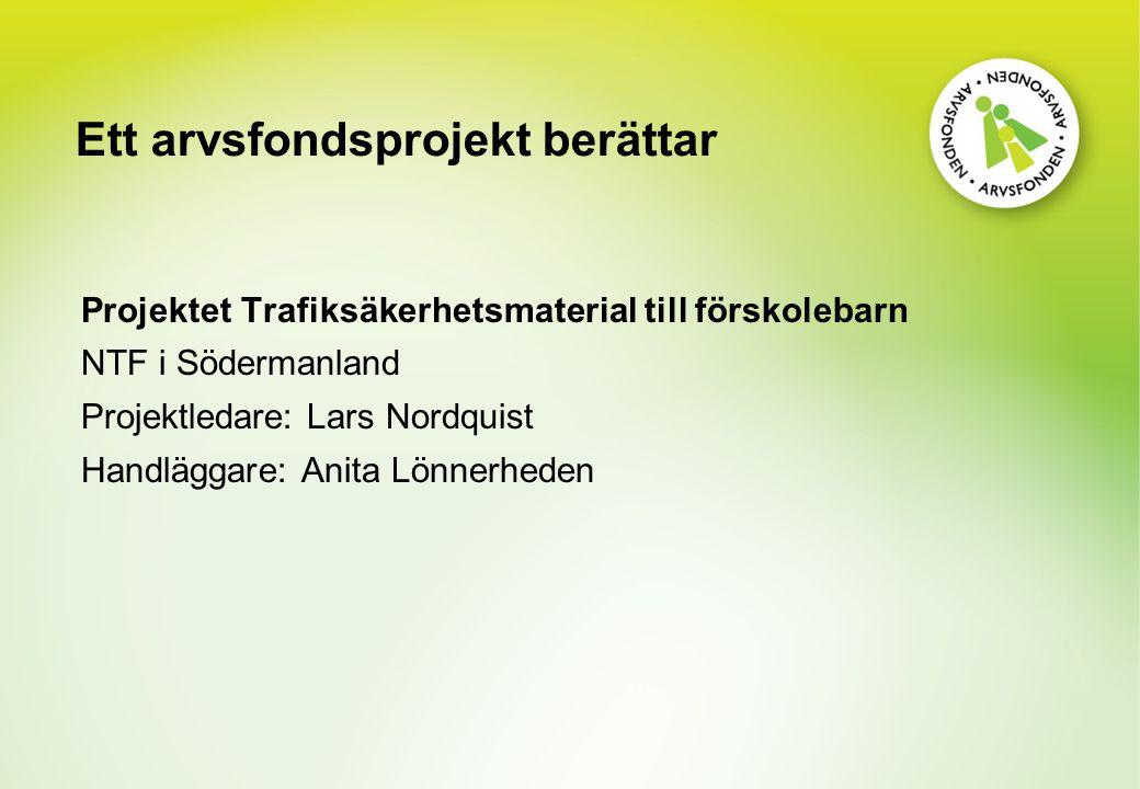 Ett arvsfondsprojekt berättar Projektet Trafiksäkerhetsmaterial till förskolebarn NTF i Södermanland Projektledare: Lars Nordquist Handläggare: Anita Lönnerheden