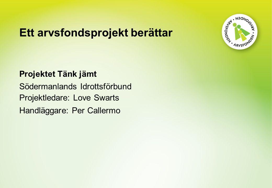 Ett arvsfondsprojekt berättar Projektet Tänk jämt Södermanlands Idrottsförbund Projektledare: Love Swarts Handläggare: Per Callermo