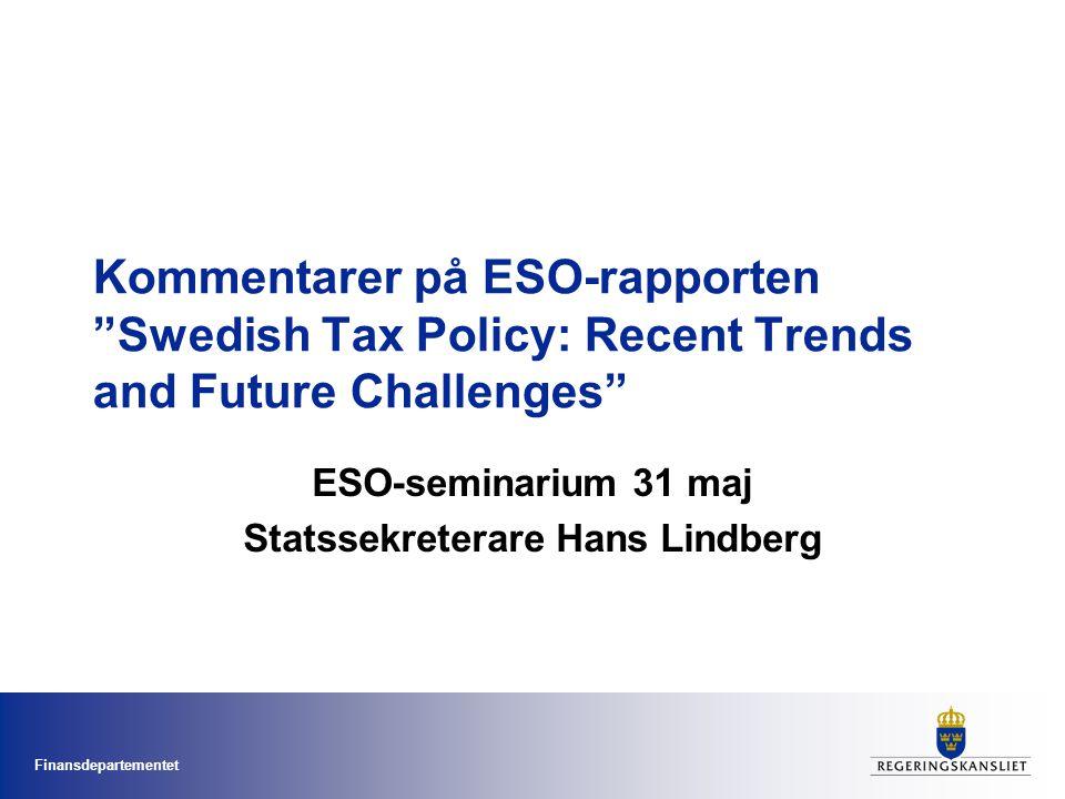 Finansdepartementet Kommentarer på ESO-rapporten Swedish Tax Policy: Recent Trends and Future Challenges ESO-seminarium 31 maj Statssekreterare Hans Lindberg