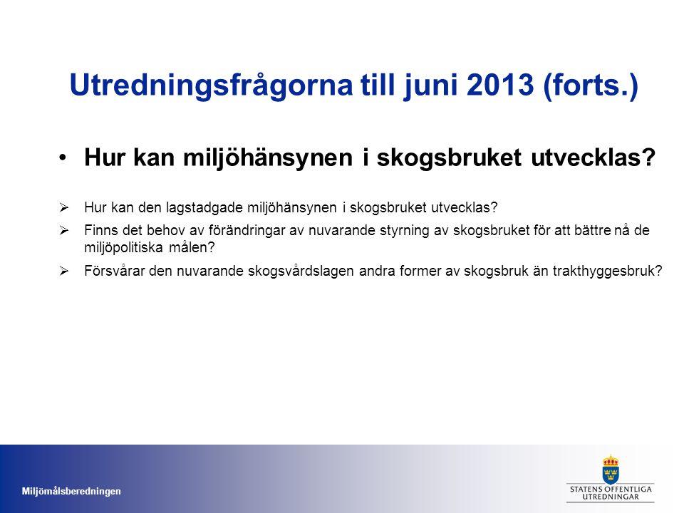 Miljömålsberedningen Utredningsfrågorna till juni 2013 (forts.) Hur kan miljöhänsynen i skogsbruket utvecklas?  Hur kan den lagstadgade miljöhänsynen