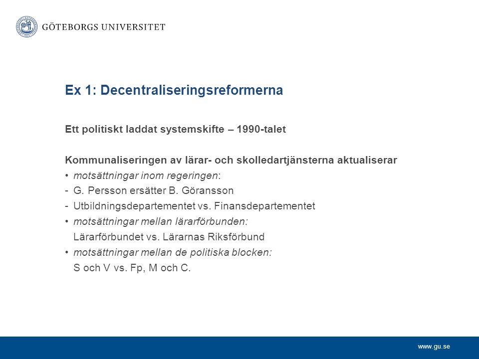 www.gu.se Ex 1: Decentraliseringsreformerna Ett politiskt laddat systemskifte – 1990-talet Kommunaliseringen av lärar- och skolledartjänsterna aktualiserar motsättningar inom regeringen: -G.