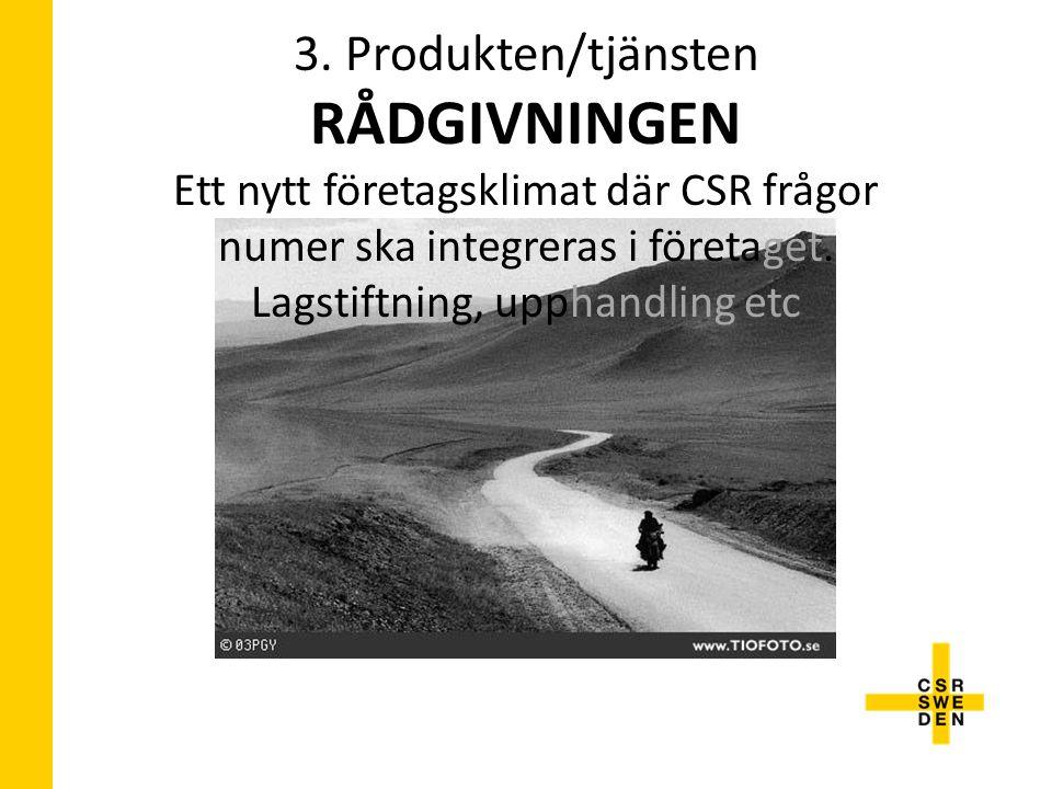 3. Produkten/tjänsten RÅDGIVNINGEN Ett nytt företagsklimat där CSR frågor numer ska integreras i företaget. Lagstiftning, upphandling etc