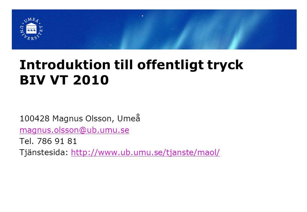 Introduktion till offentligt tryck BIV VT 2010 100428 Magnus Olsson, Umeå magnus.olsson@ub.umu.se Tel. 786 91 81 Tjänstesida: http://www.ub.umu.se/tja