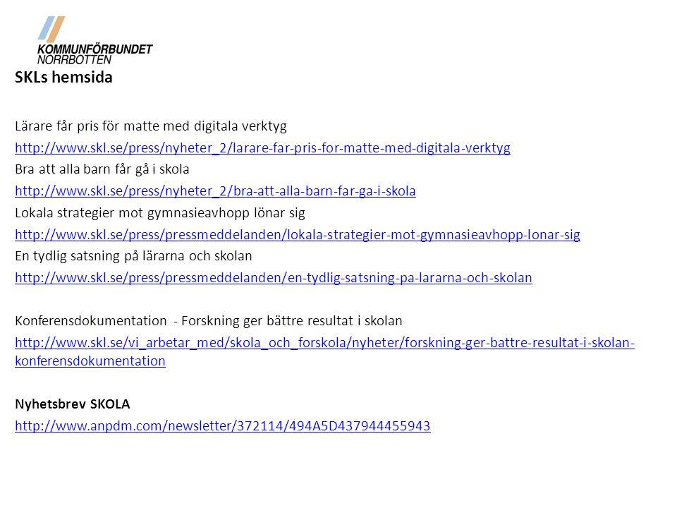 SKLs hemsida Lärare får pris för matte med digitala verktyg http://www.skl.se/press/nyheter_2/larare-far-pris-for-matte-med-digitala-verktyg Bra att alla barn får gå i skola http://www.skl.se/press/nyheter_2/bra-att-alla-barn-far-ga-i-skola Lokala strategier mot gymnasieavhopp lönar sig http://www.skl.se/press/pressmeddelanden/lokala-strategier-mot-gymnasieavhopp-lonar-sig En tydlig satsning på lärarna och skolan http://www.skl.se/press/pressmeddelanden/en-tydlig-satsning-pa-lararna-och-skolan Konferensdokumentation - Forskning ger bättre resultat i skolan http://www.skl.se/vi_arbetar_med/skola_och_forskola/nyheter/forskning-ger-battre-resultat-i-skolan- konferensdokumentation Nyhetsbrev SKOLA http://www.anpdm.com/newsletter/372114/494A5D437944455943