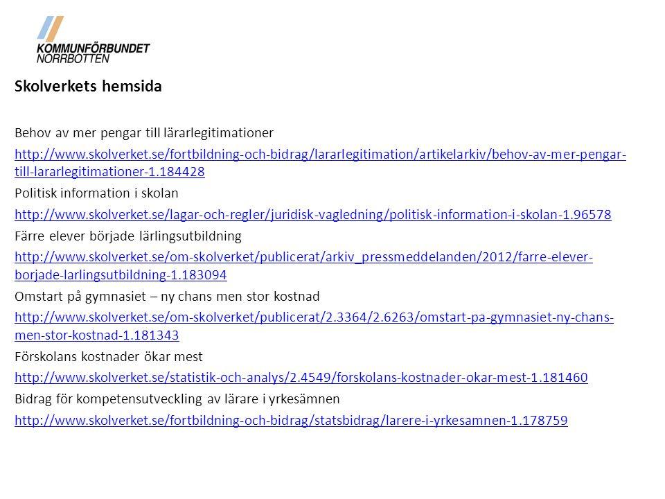 Skolverkets hemsida Behov av mer pengar till lärarlegitimationer http://www.skolverket.se/fortbildning-och-bidrag/lararlegitimation/artikelarkiv/behov-av-mer-pengar- till-lararlegitimationer-1.184428 Politisk information i skolan http://www.skolverket.se/lagar-och-regler/juridisk-vagledning/politisk-information-i-skolan-1.96578 Färre elever började lärlingsutbildning http://www.skolverket.se/om-skolverket/publicerat/arkiv_pressmeddelanden/2012/farre-elever- borjade-larlingsutbildning-1.183094 Omstart på gymnasiet – ny chans men stor kostnad http://www.skolverket.se/om-skolverket/publicerat/2.3364/2.6263/omstart-pa-gymnasiet-ny-chans- men-stor-kostnad-1.181343 Förskolans kostnader ökar mest http://www.skolverket.se/statistik-och-analys/2.4549/forskolans-kostnader-okar-mest-1.181460 Bidrag för kompetensutveckling av lärare i yrkesämnen http://www.skolverket.se/fortbildning-och-bidrag/statsbidrag/larere-i-yrkesamnen-1.178759