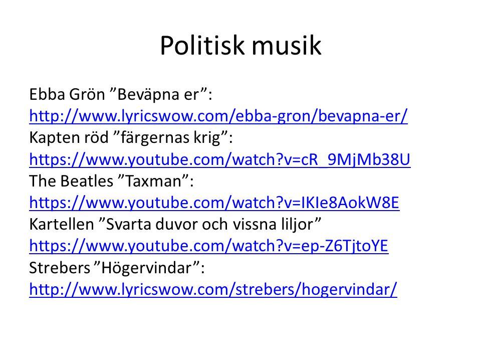 Politisk musik Ebba Grön Beväpna er : http://www.lyricswow.com/ebba-gron/bevapna-er/ Kapten röd färgernas krig : https://www.youtube.com/watch?v=cR_9MjMb38U The Beatles Taxman : https://www.youtube.com/watch?v=IKIe8AokW8E Kartellen Svarta duvor och vissna liljor https://www.youtube.com/watch?v=ep-Z6TjtoYE Strebers Högervindar : http://www.lyricswow.com/strebers/hogervindar/