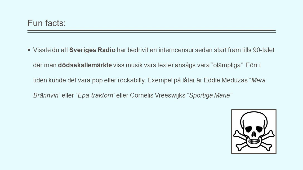 Fun facts:  Visste du att Sveriges Radio har bedrivit en interncensur sedan start fram tills 90-talet där man dödsskallemärkte viss musik vars texter