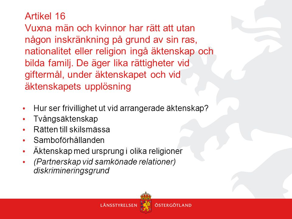 Artikel 16 Vuxna män och kvinnor har rätt att utan någon inskränkning på grund av sin ras, nationalitet eller religion ingå äktenskap och bilda familj