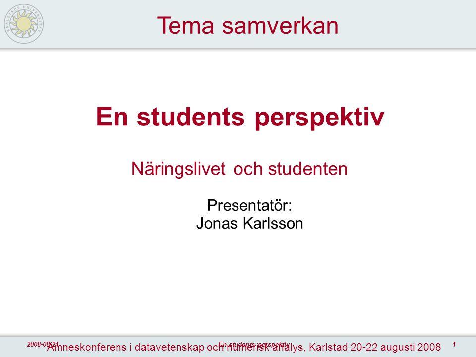 12008-08-21En students perspektiv En students perspektiv Näringslivet och studenten Presentatör: Jonas Karlsson Tema samverkan Ämneskonferens i datave