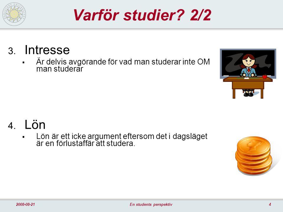 42008-08-21En students perspektiv Varför studier? 2/2 3. Intresse  Är delvis avgörande för vad man studerar inte OM man studerar 4. Lön  Lön är ett
