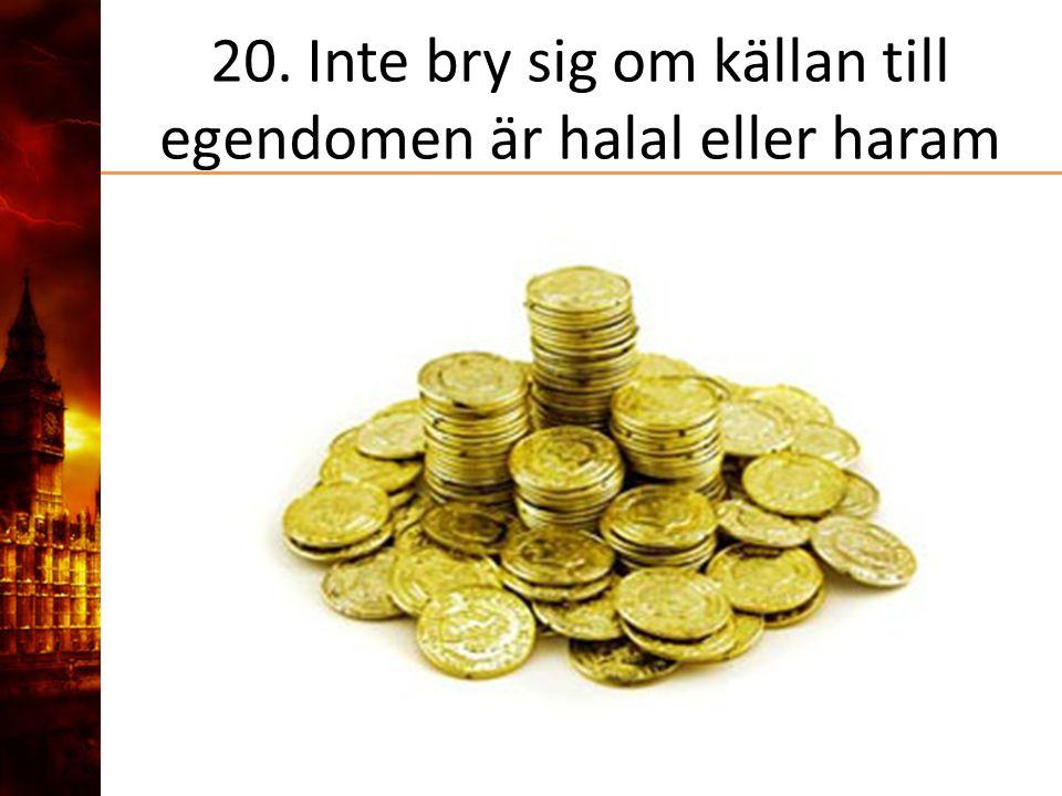 20. Inte bry sig om källan till egendomen är halal eller haram
