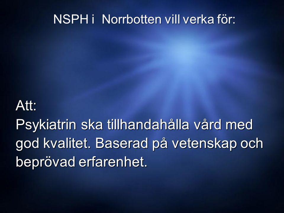 NSPH i Norrbotten vill verka för: Att: Att: Psykiatrin ska tillhandahålla vård med Psykiatrin ska tillhandahålla vård med god kvalitet.
