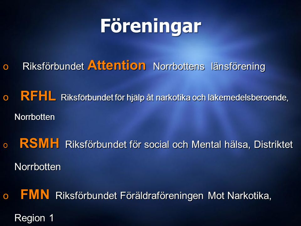 Föreningar o Riksförbundet Attention Norrbottens länsförening o RFHL Riksförbundet för hjälp åt narkotika och läkemedelsberoende, Norrbotten o RSMH Riksförbundet för social och Mental hälsa, Distriktet Norrbotten o FMN Riksförbundet Föräldraföreningen Mot Narkotika, Region 1 o IFS Piteå - Älvdal (Schizofreniförbundet) o Riksförbundet Attention Norrbottens länsförening o RFHL Riksförbundet för hjälp åt narkotika och läkemedelsberoende, Norrbotten o RSMH Riksförbundet för social och Mental hälsa, Distriktet Norrbotten o FMN Riksförbundet Föräldraföreningen Mot Narkotika, Region 1 o IFS Piteå - Älvdal (Schizofreniförbundet)