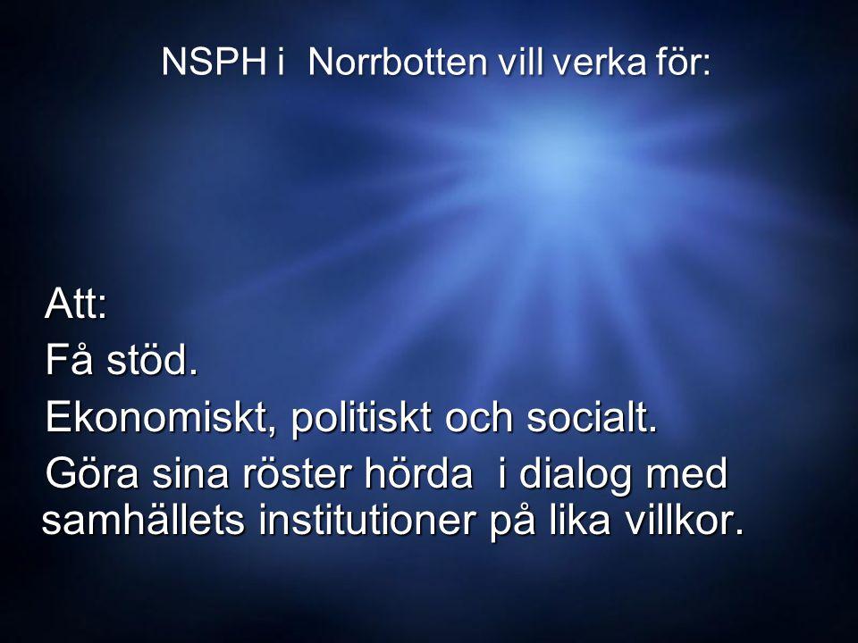 NSPH i Norrbotten vill verka för: Att: Att: Få stöd.