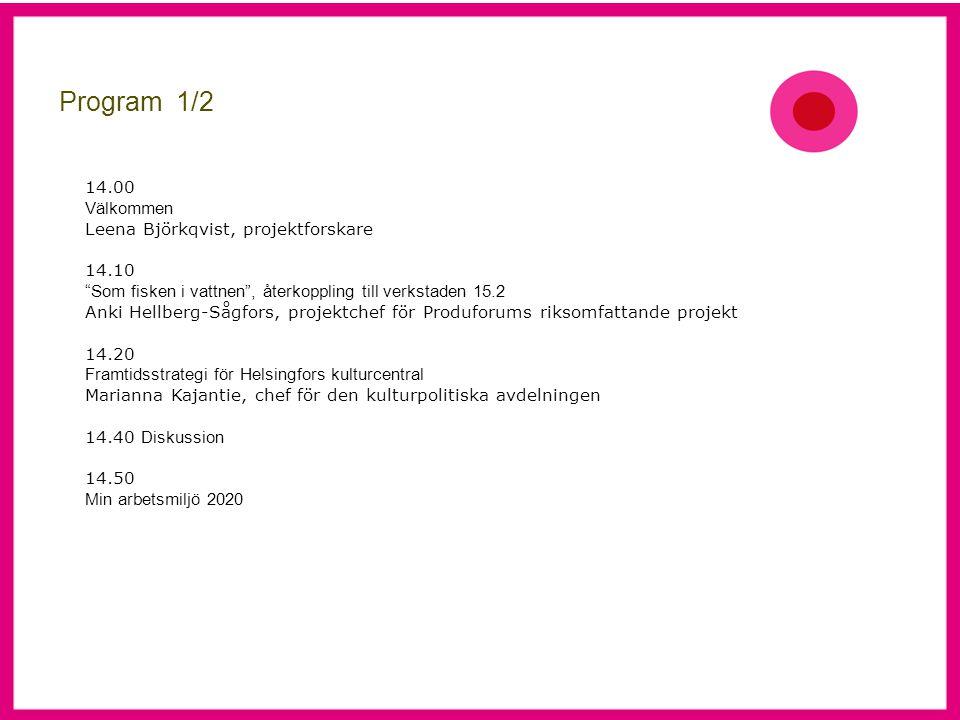 Program 1/2 14.00 Välkommen Leena Björkqvist, projektforskare 14.10 Som fisken i vattnen , återkoppling till verkstaden 15.2 Anki Hellberg-Sågfors, projektchef för Produforums riksomfattande projekt 14.20 Framtidsstrategi för Helsingfors kulturcentral Marianna Kajantie, chef för den kulturpolitiska avdelningen 14.40 Diskussion 14.50 Min arbetsmiljö 2020