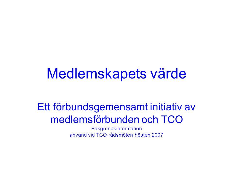 Medlemskapets värde Ett förbundsgemensamt initiativ av medlemsförbunden och TCO Bakgrundsinformation använd vid TCO-rådsmöten hösten 2007