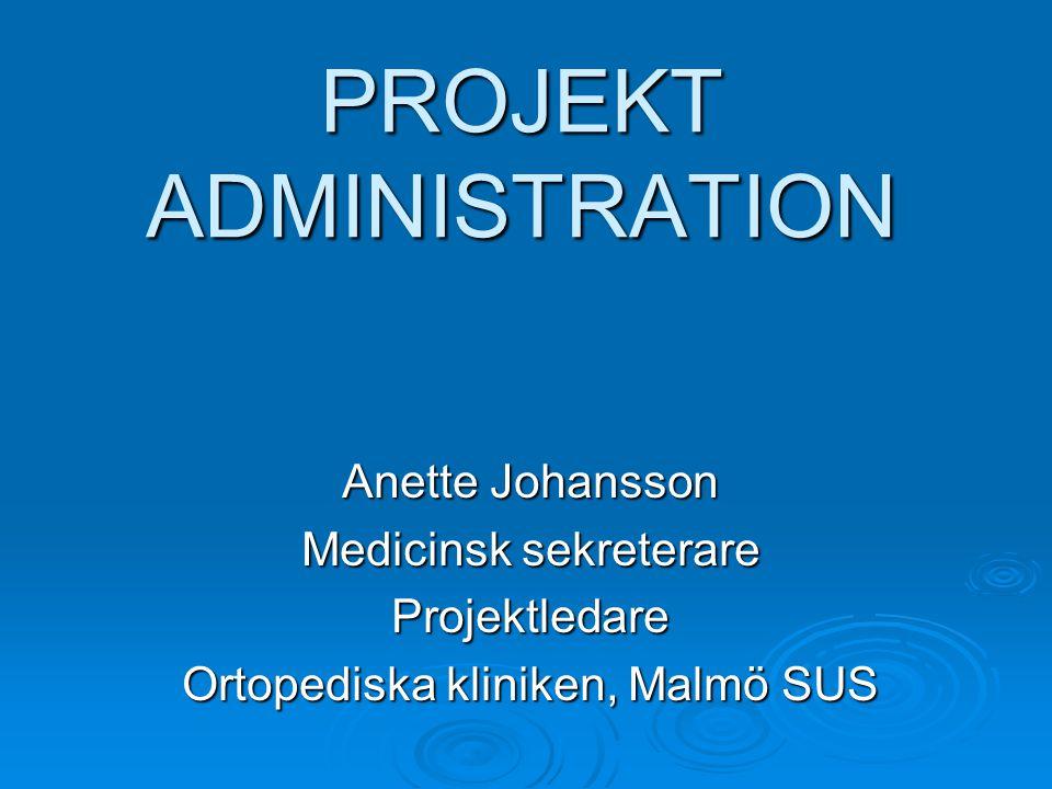 PROJEKT ADMINISTRATION Anette Johansson Medicinsk sekreterare Projektledare Ortopediska kliniken, Malmö SUS