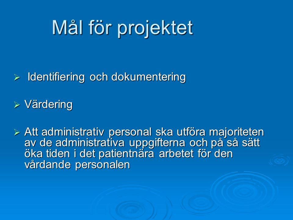 Mål för projektet  Identifiering och dokumentering  Värdering  Att administrativ personal ska utföra majoriteten av de administrativa uppgifterna och på så sätt öka tiden i det patientnära arbetet för den vårdande personalen