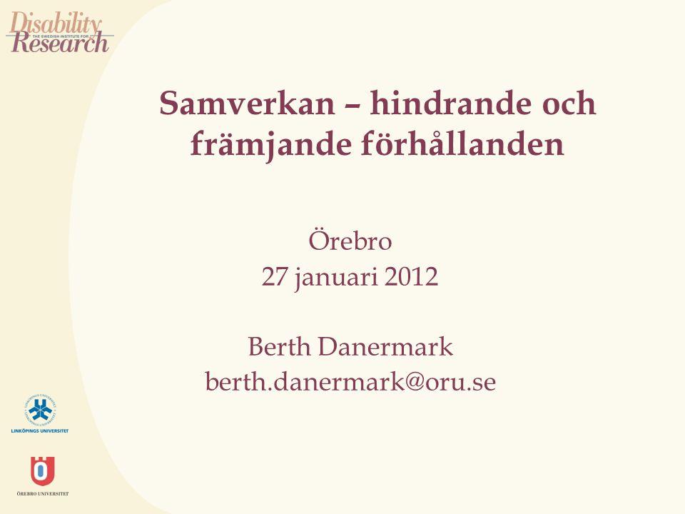 Samverkan – hindrande och främjande förhållanden Örebro 27 januari 2012 Berth Danermark berth.danermark@oru.se