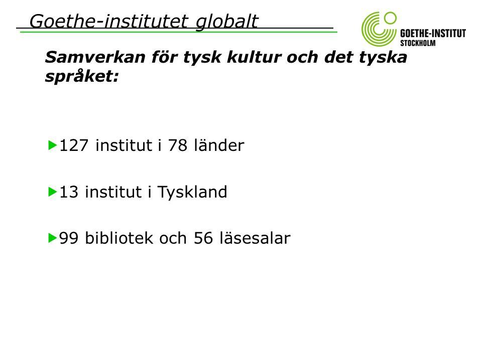 Goethe-institutet globalt Samverkan för tysk kultur och det tyska språket:  127 institut i 78 länder  13 institut i Tyskland  99 bibliotek och 56 l