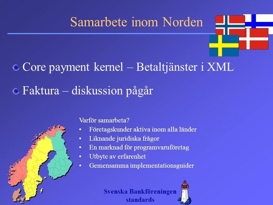 Svenska Bankföreningen standards Samarbete inom Norden Core payment kernel – Betaltjänster i XML Faktura – diskussion pågår Varför samarbeta? Företags