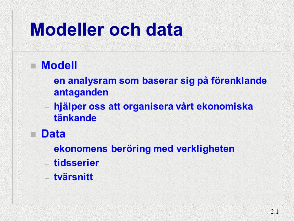 2.1 Modeller och data n Modell – en analysram som baserar sig på förenklande antaganden – hjälper oss att organisera vårt ekonomiska tänkande n Data –