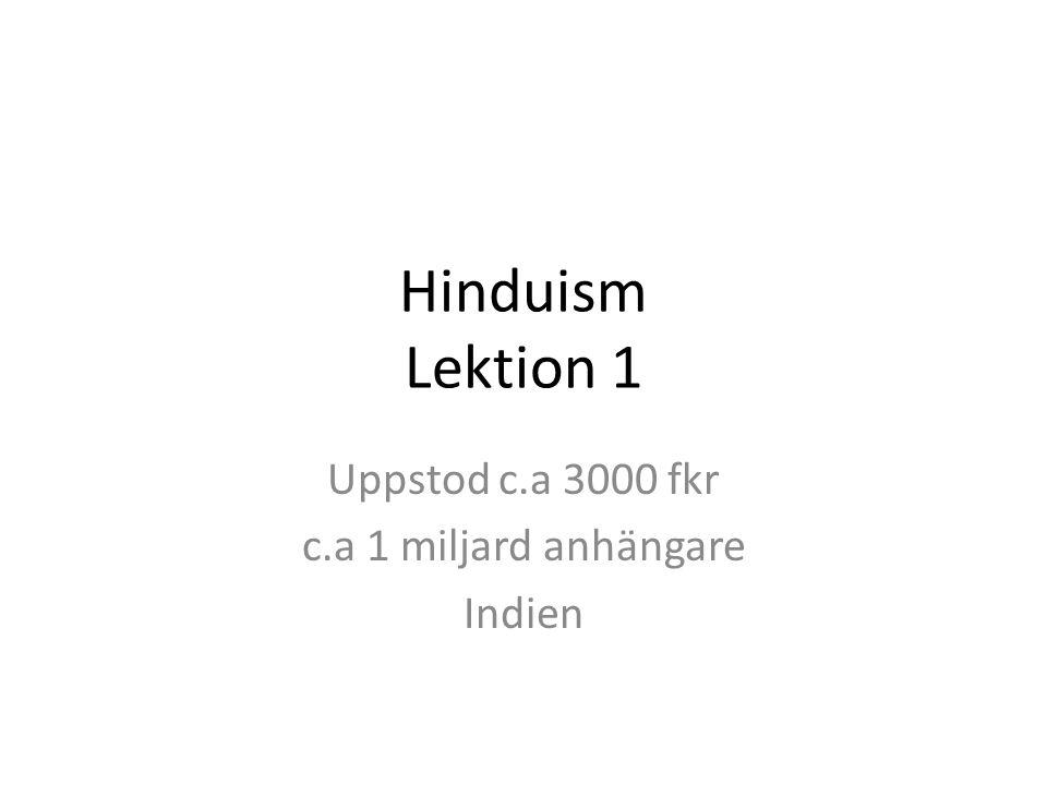 Hinduism Lektion 1 Uppstod c.a 3000 fkr c.a 1 miljard anhängare Indien