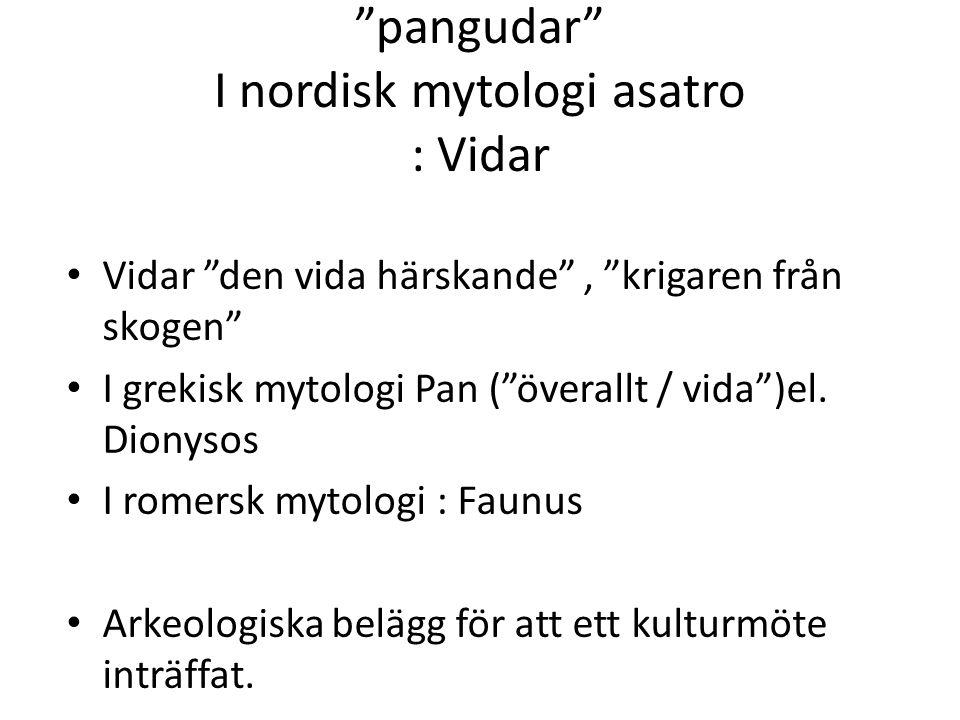 """""""pangudar"""" I nordisk mytologi asatro : Vidar Vidar """"den vida härskande"""", """"krigaren från skogen"""" I grekisk mytologi Pan (""""överallt / vida"""")el. Dionysos"""