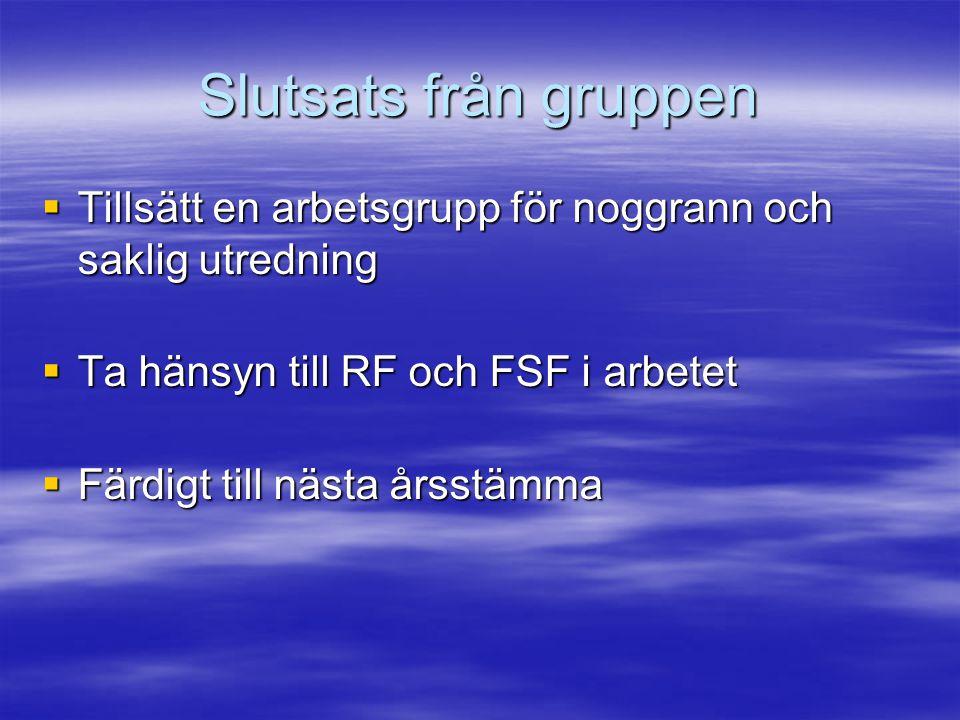 Slutsats från gruppen  Tillsätt en arbetsgrupp för noggrann och saklig utredning  Ta hänsyn till RF och FSF i arbetet  Färdigt till nästa årsstämma