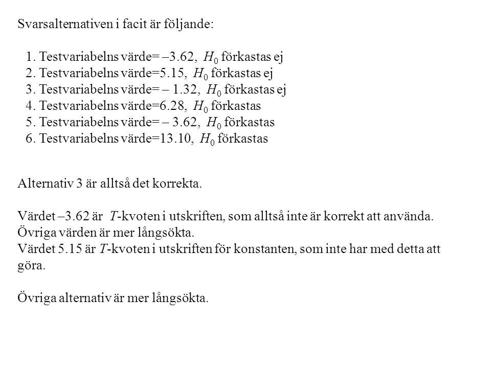 Svarsalternativen i facit är följande: 1. Testvariabelns värde= –3.62, H 0 förkastas ej 2. Testvariabelns värde=5.15, H 0 förkastas ej 3. Testvariabel