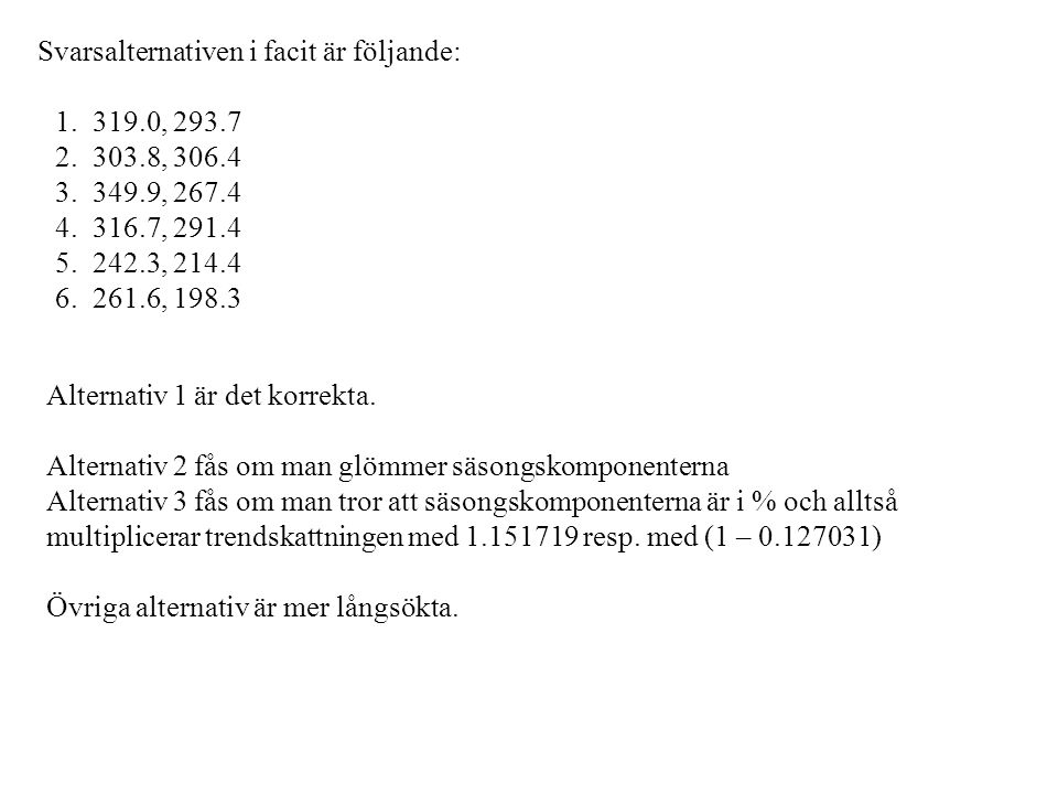 Svarsalternativen i facit är följande: 1. 319.0, 293.7 2. 303.8, 306.4 3. 349.9, 267.4 4. 316.7, 291.4 5. 242.3, 214.4 6. 261.6, 198.3 Alternativ 1 är