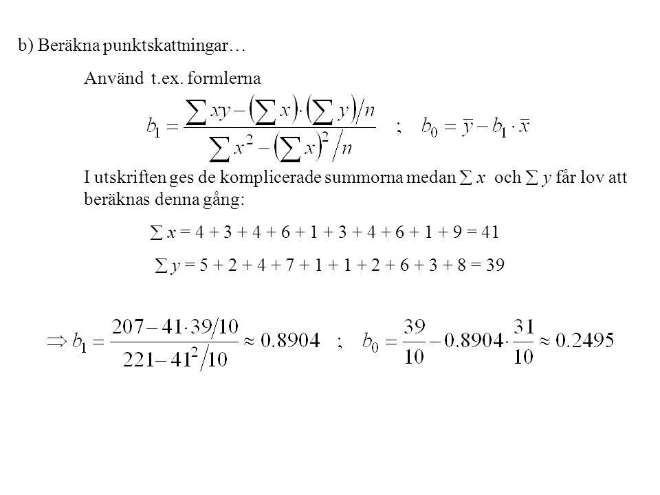 b) Beräkna punktskattningar… Använd t.ex. formlerna I utskriften ges de komplicerade summorna medan  x och  y får lov att beräknas denna gång:  x =