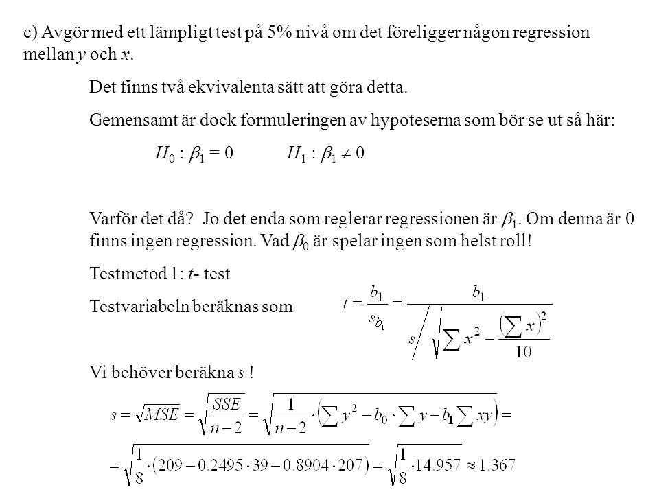 c) Avgör med ett lämpligt test på 5% nivå om det föreligger någon regression mellan y och x. Det finns två ekvivalenta sätt att göra detta. Gemensamt