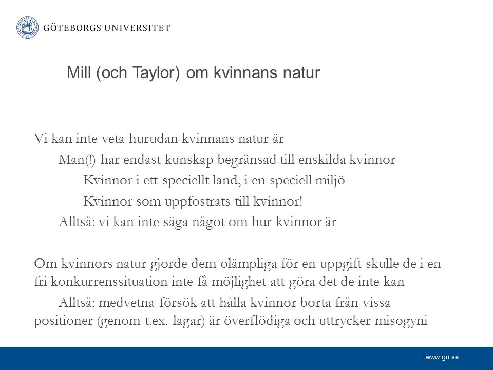 www.gu.se Mill (och Taylor) om kvinnans natur Vi kan inte veta hurudan kvinnans natur är Man(!) har endast kunskap begränsad till enskilda kvinnor Kvi