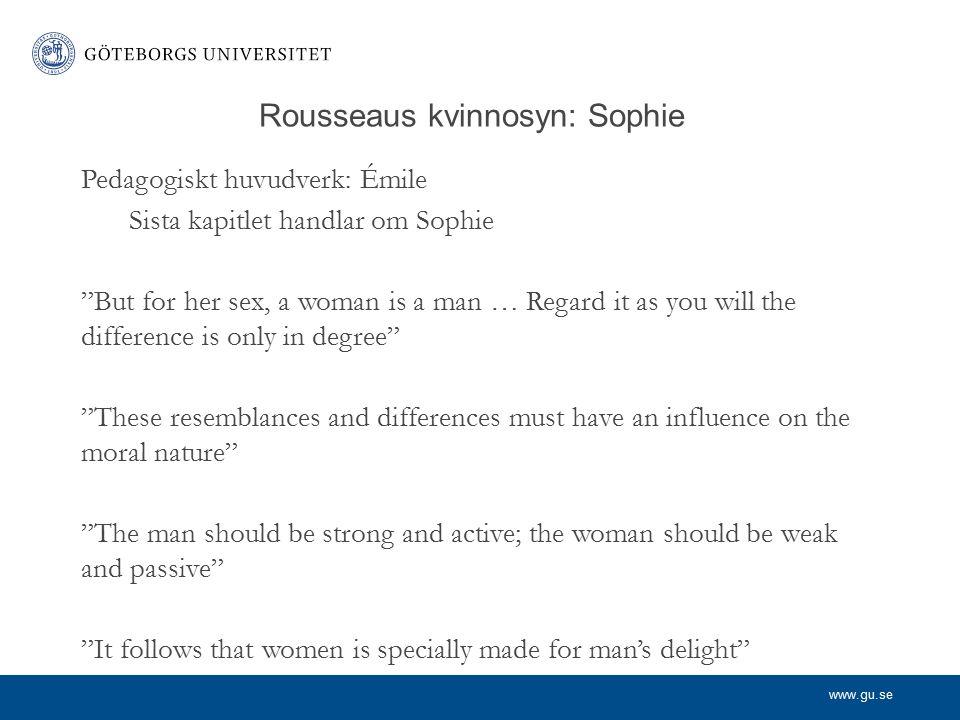 www.gu.se Rousseaus kvinnosyn Grundar sig på (övertygelsen om) olikheter i respektive köns natur Mannen är stark och aktiv – kvinnan svag och passiv Mannen är förnuftig – kvinnan kokett och känslosam De utgör komplement för varandra Mannen ska styra men kvinnan är nödvändigt stöd Kvinnlig makt grundar sig i kvinnans sensualitet